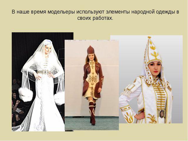 В наше время модельеры используют элементы народной одежды в своих работах.