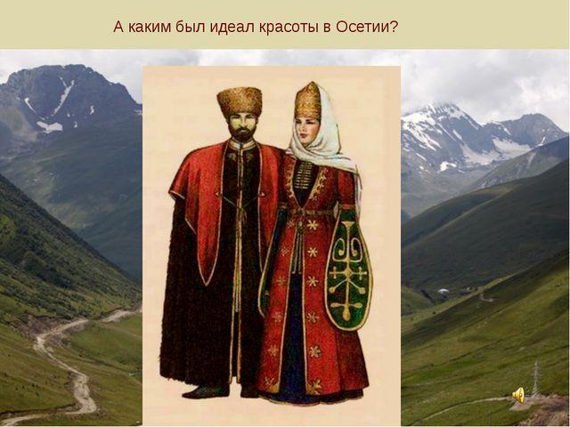 А каким был идеал красоты в Осетии?