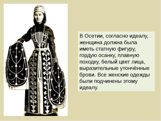 В Осетии, согласно идеалу, женщина должна была иметь статную фигуру, гордую о...
