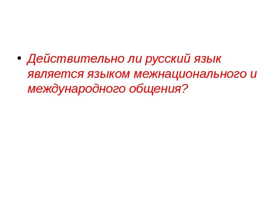 Действительно ли русский язык является языком межнационального и международно...