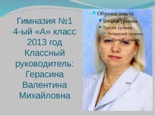 Гимназия №1 4-ый «А» класс 2013 год Классный руководитель: Герасина Валентина