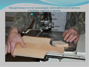 Вид деятельности этой организации заключается в изготовлении столярных издели