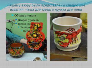 Нашему взору были представлены следующие изделия: чаша для меда и кружка для