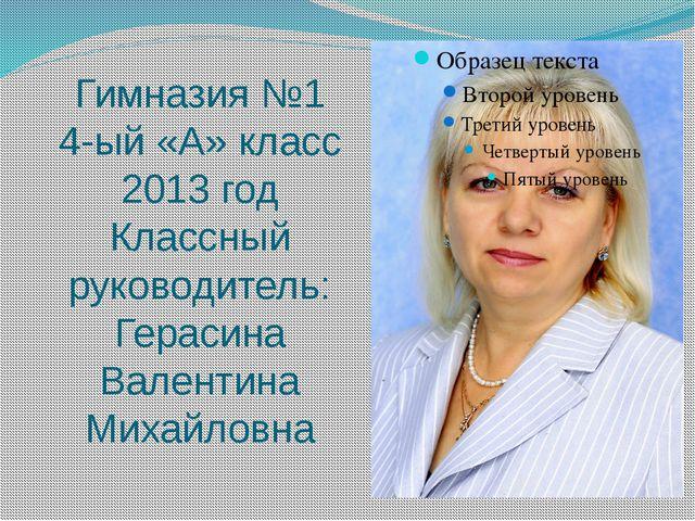 Гимназия №1 4-ый «А» класс 2013 год Классный руководитель: Герасина Валентина...