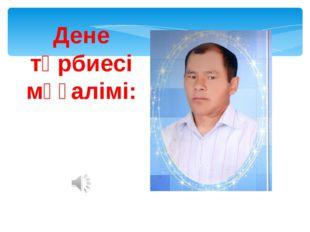 Дене тәрбиесі мұғалімі: Нурсултанов Б.Ш.