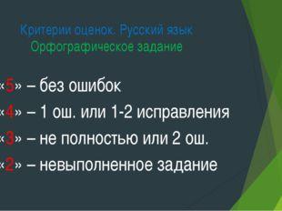 Критерии оценок. Русский язык Орфографическое задание «5» – без ошибок «4» –