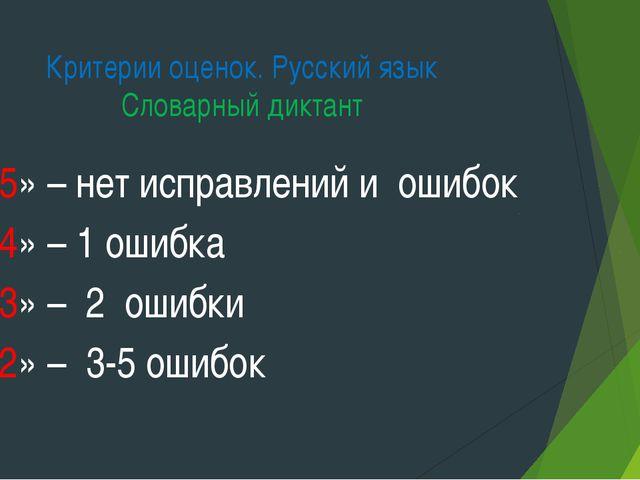 Критерии оценок. Русский язык Словарный диктант «5» – нет исправлений и ошибо...