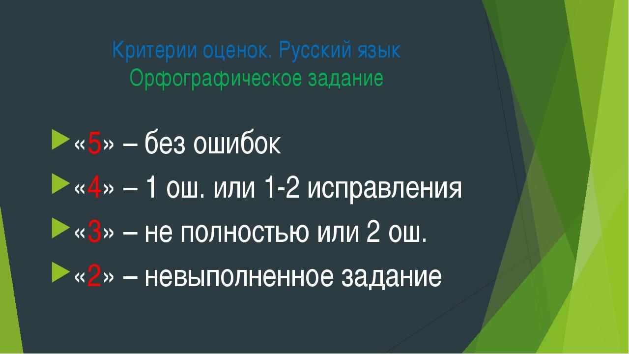 Критерии оценок. Русский язык Орфографическое задание «5» – без ошибок «4» –...