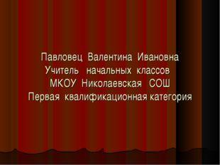 Павловец Валентина Ивановна Учитель начальных классов МКОУ Николаевская СОШ П