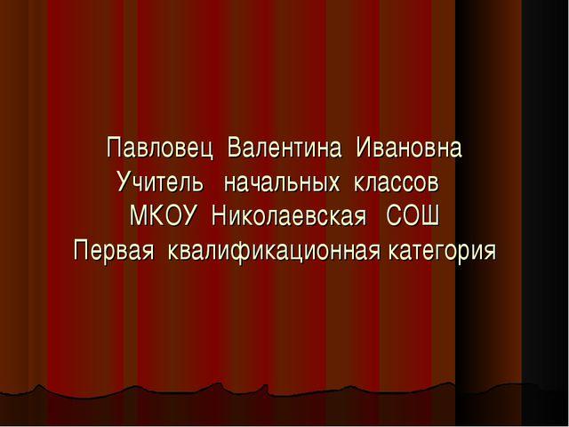 Павловец Валентина Ивановна Учитель начальных классов МКОУ Николаевская СОШ П...