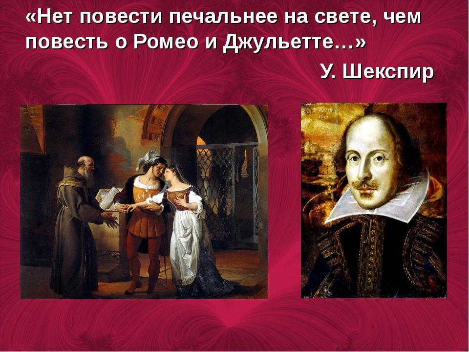 «Нет повести печальнее на свете, чем повесть о Ромео и Джульетте…» У. Шекспир