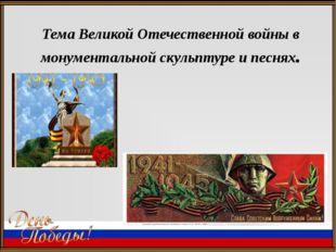 Тема Великой Отечественной войны в монументальной скульптуре и песнях.