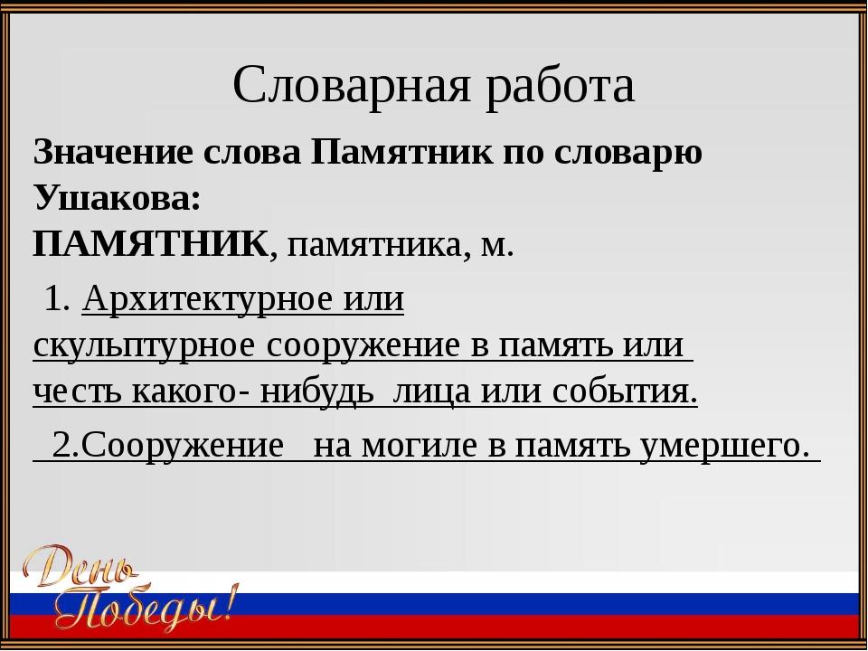 Словарная работа Значение слова Памятник по словарю Ушакова: ПАМЯТНИК, памятн...