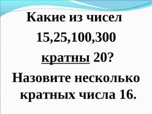Какие из чисел 15,25,100,300 кратны 20? Назовите несколько кратных числа 16.