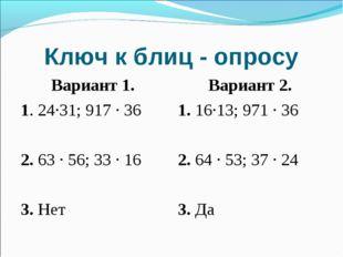 Ключ к блиц - опросу Вариант 1. 1. 24∙31; 917 ∙ 36 2. 63 ∙ 56; 33 ∙ 16 3. Нет