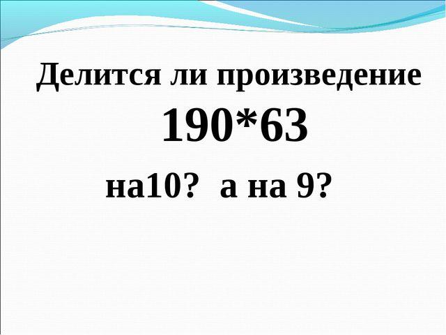 Делится ли произведение 190*63 на10? а на 9?