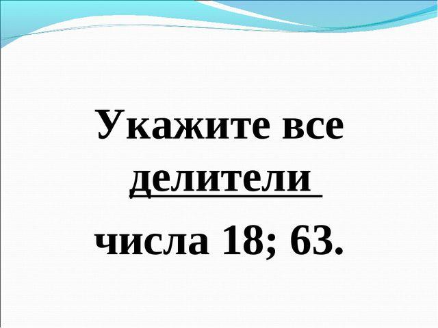 Укажите все делители числа 18; 63.