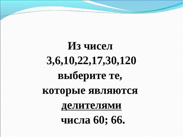 Из чисел 3,6,10,22,17,30,120 выберите те, которые являются делителями числа 6...