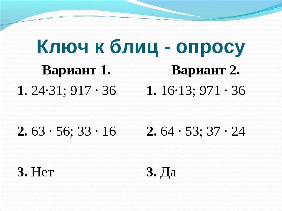 Ключ к блиц - опросу Вариант 1. 1. 24∙31; 917 ∙ 36 2. 63 ∙ 56; 33 ∙ 16 3. Нет...