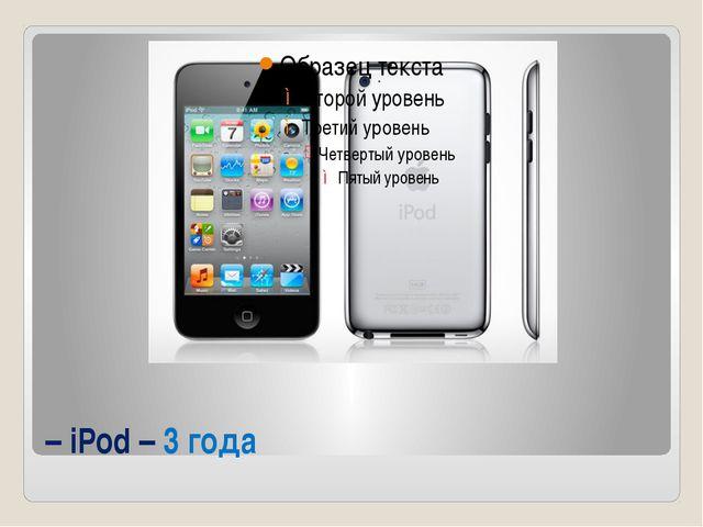 – iPod – 3 года