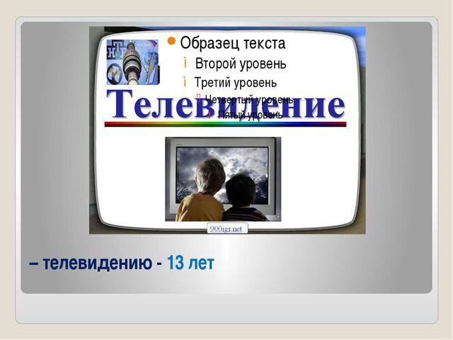 – телевидению - 13 лет