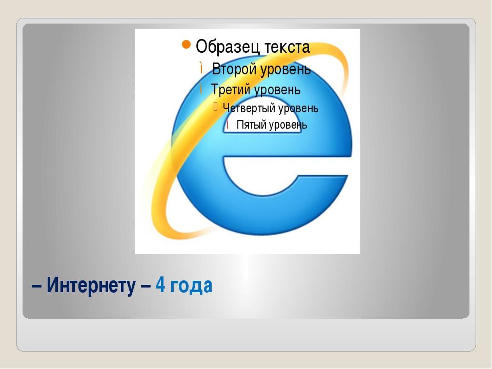 – Интернету – 4 года