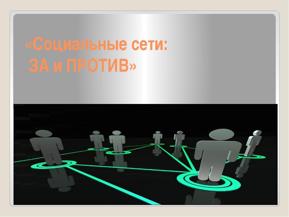 «Социальные сети: ЗА и ПРОТИВ»