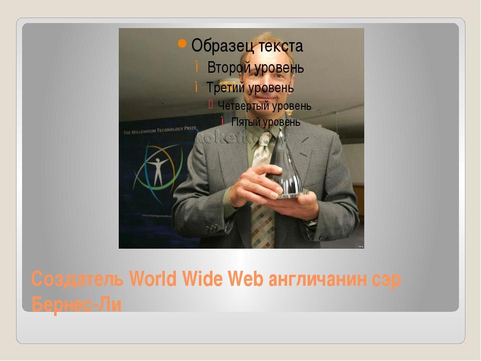 Создатель World Wide Web англичанин сэр Бернес-Ли