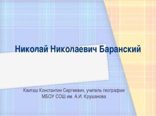 Николай Николаевич Баранский Квиташ Константин Сергеевич, учитель географии М