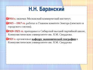 Н.Н. Баранский 1914 г. окончил Московский коммерческий институт. 1915 – 1917