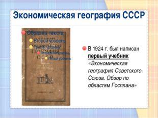 Экономическая география СССР В 1924 г. был написан первый учебник «Экономичес
