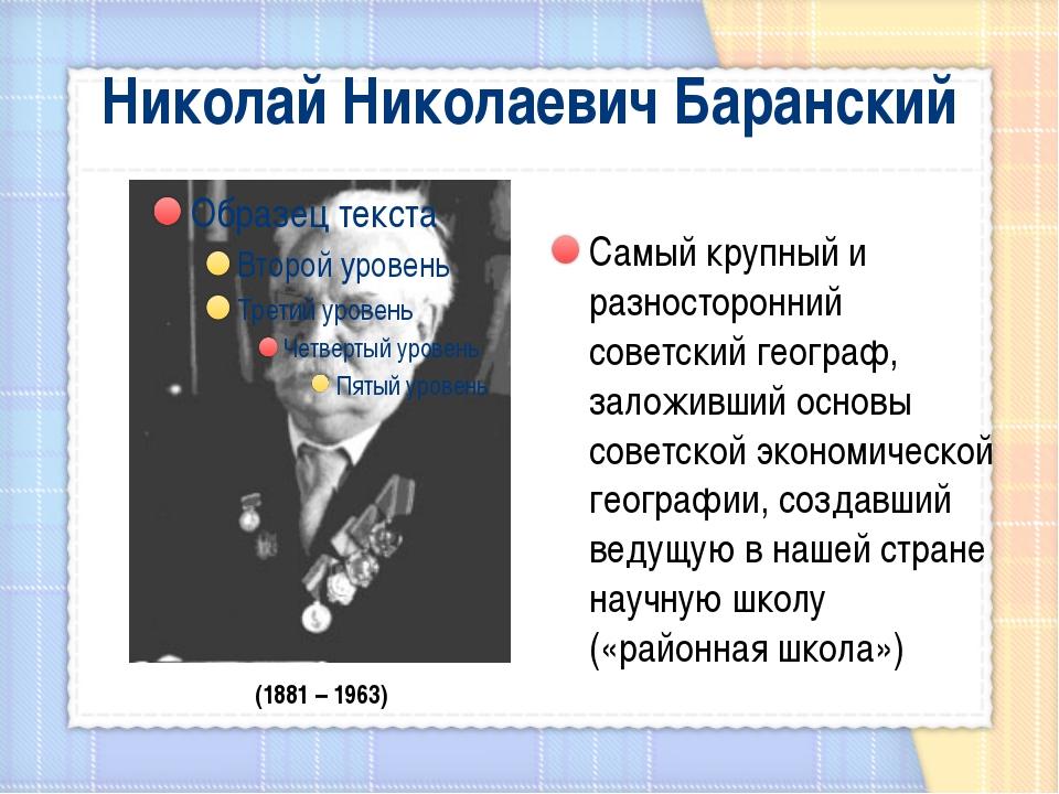 Николай Николаевич Баранский Самый крупный и разносторонний советский географ...