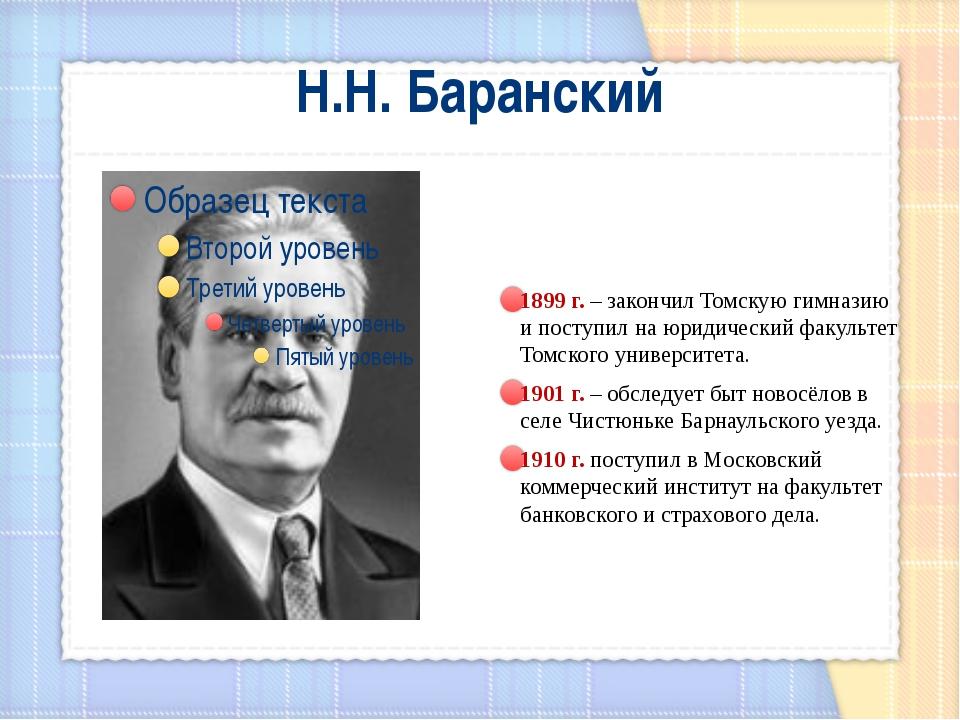 Н.Н. Баранский 1899 г. – закончил Томскую гимназию и поступил на юридический...