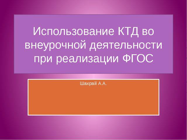 Использование КТД во внеурочной деятельности при реализации ФГОС Шахрай А.А.