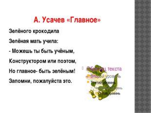 А. Усачев «Главное» Зелёного крокодила Зелёная мать учила: - Можешь ты быть у