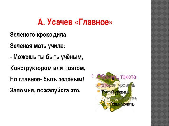 А. Усачев «Главное» Зелёного крокодила Зелёная мать учила: - Можешь ты быть у...