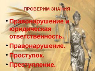 ПРОВЕРИМ ЗНАНИЯ Правонарушение и юридическая ответственность. Правонарушение.