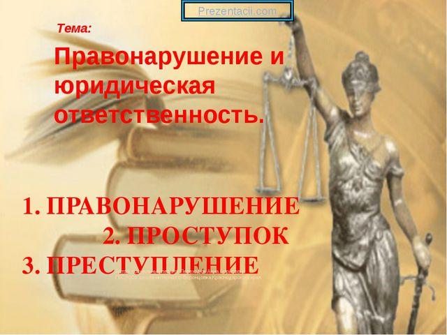 1. ПРАВОНАРУШЕНИЕ 2. ПРОСТУПОК 3. ПРЕСТУПЛЕНИЕ Тема: Правонарушение и юридиче...