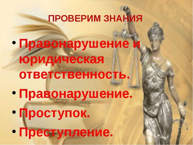 ПРОВЕРИМ ЗНАНИЯ Правонарушение и юридическая ответственность. Правонарушение....