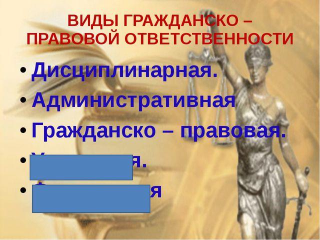 ВИДЫ ГРАЖДАНСКО – ПРАВОВОЙ ОТВЕТСТВЕННОСТИ Дисциплинарная. Административная Г...