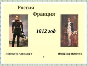 Россия Франция Император Александр I Император Наполеон I 1812 год Император