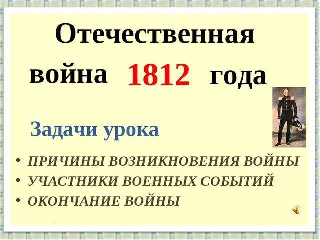 Отечественная 1812 года Задачи урока ПРИЧИНЫ ВОЗНИКНОВЕНИЯ ВОЙНЫ война УЧАСТН...
