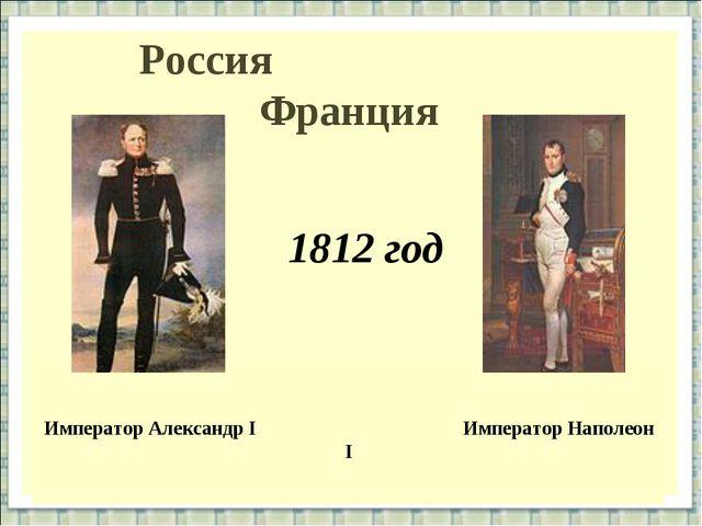 Россия Франция Император Александр I Император Наполеон I 1812 год Император...
