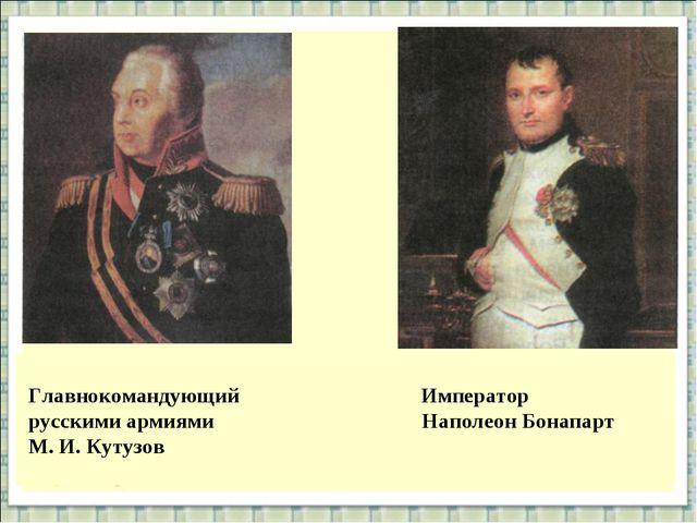 Главнокомандующий Император русскими армиями Наполеон Бонапарт М. И. Кутузов