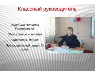 Классный руководитель Зарубина Наталья Геннадьевна Образование – высшее Катег