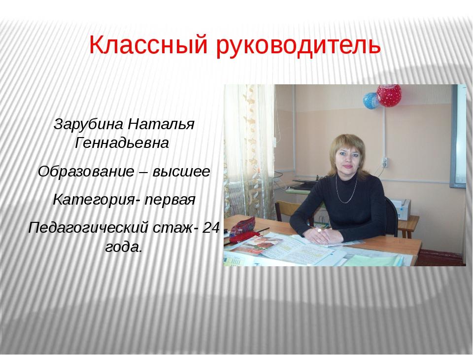 Классный руководитель Зарубина Наталья Геннадьевна Образование – высшее Катег...