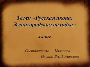 Тема: «Русская икона. Звенигородская находка» 4 класс Составитель: Калёнова О