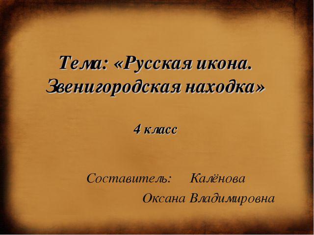 Тема: «Русская икона. Звенигородская находка» 4 класс Составитель: Калёнова О...