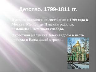 Детство. 1799-1811 гг. Пушкин появился на свет 6 июня 1799 года в Москве. Мес