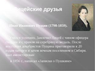 Лицейские друзья Иван Иванович Пущин (1798-1859). Учился успешно. Закончил Л